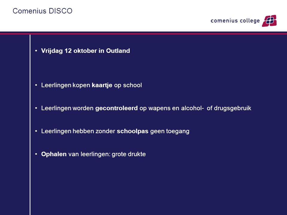 Comenius DISCO •Vrijdag 12 oktober in Outland •Leerlingen kopen kaartje op school •Leerlingen worden gecontroleerd op wapens en alcohol- of drugsgebru