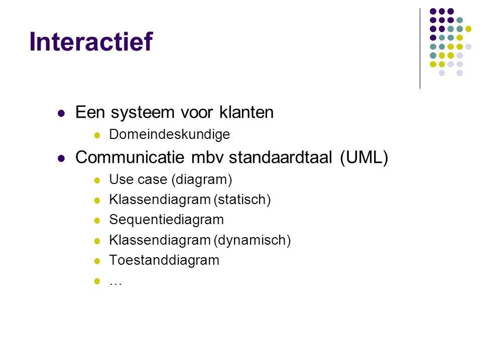 Interactief  Een systeem voor klanten  Domeindeskundige  Communicatie mbv standaardtaal (UML)  Use case (diagram)  Klassendiagram (statisch)  Sequentiediagram  Klassendiagram (dynamisch)  Toestanddiagram ……