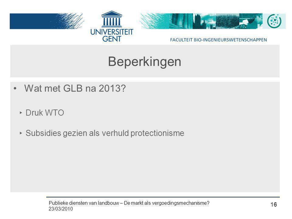 Publieke diensten van landbouw – De markt als vergoedingsmechanisme? 23/03/2010 16 Beperkingen •Wat met GLB na 2013? ‣ Druk WTO ‣ Subsidies gezien als