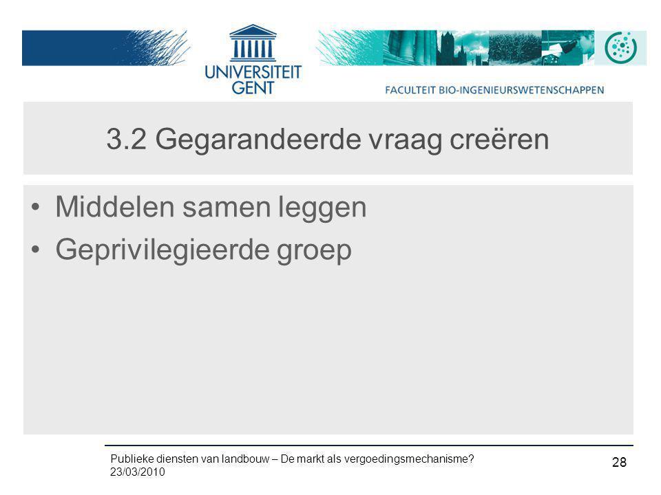 Publieke diensten van landbouw – De markt als vergoedingsmechanisme? 23/03/2010 28 3.2 Gegarandeerde vraag creëren •Middelen samen leggen •Geprivilegi