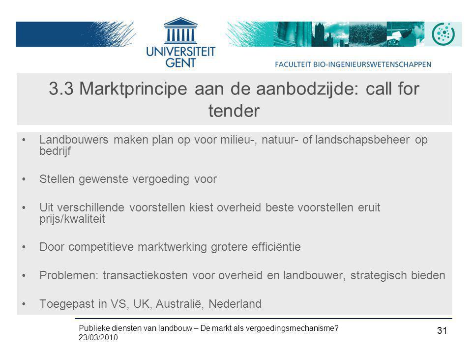 Publieke diensten van landbouw – De markt als vergoedingsmechanisme? 23/03/2010 31 3.3 Marktprincipe aan de aanbodzijde: call for tender •Landbouwers