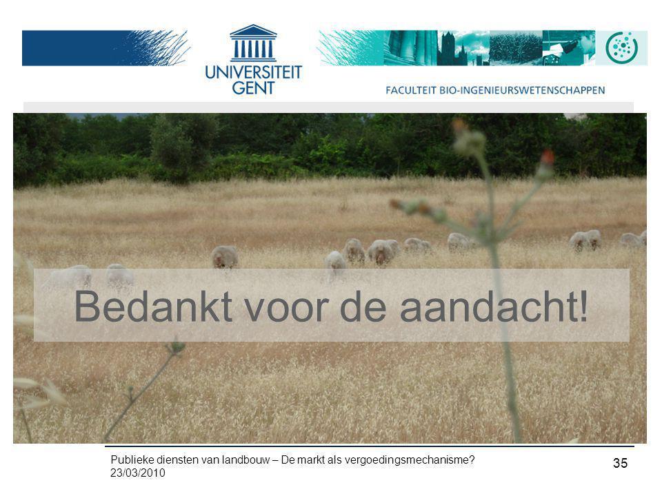 Publieke diensten van landbouw – De markt als vergoedingsmechanisme? 23/03/2010 35 Bedankt voor de aandacht!