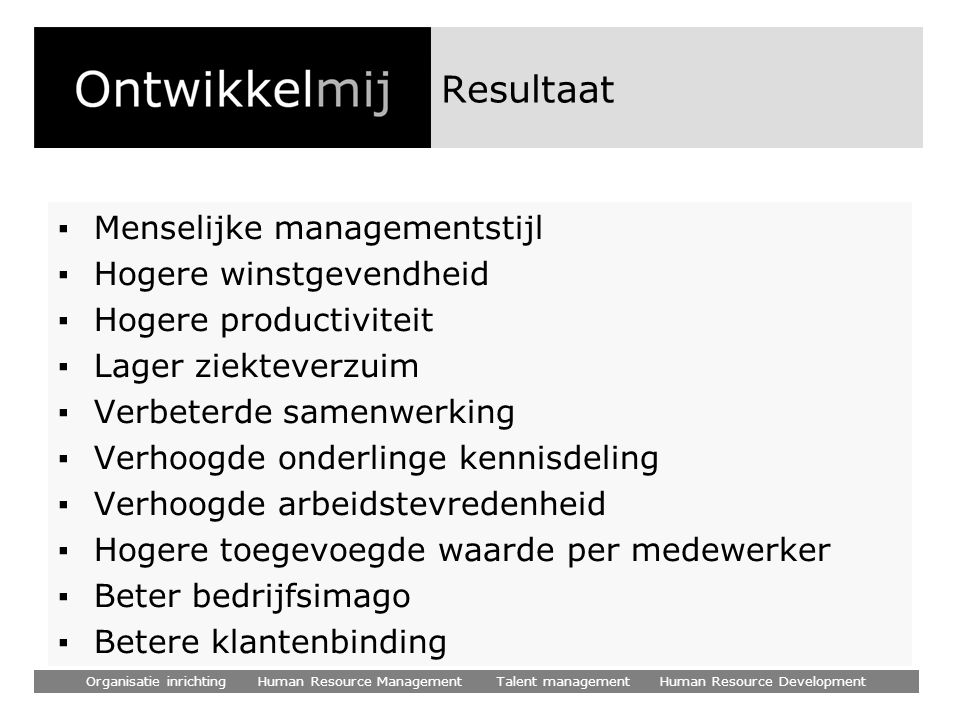 Organisatie inrichting Human Resource Management Talent management Human Resource Development Resultaat ▪Menselijke managementstijl ▪Hogere winstgeven