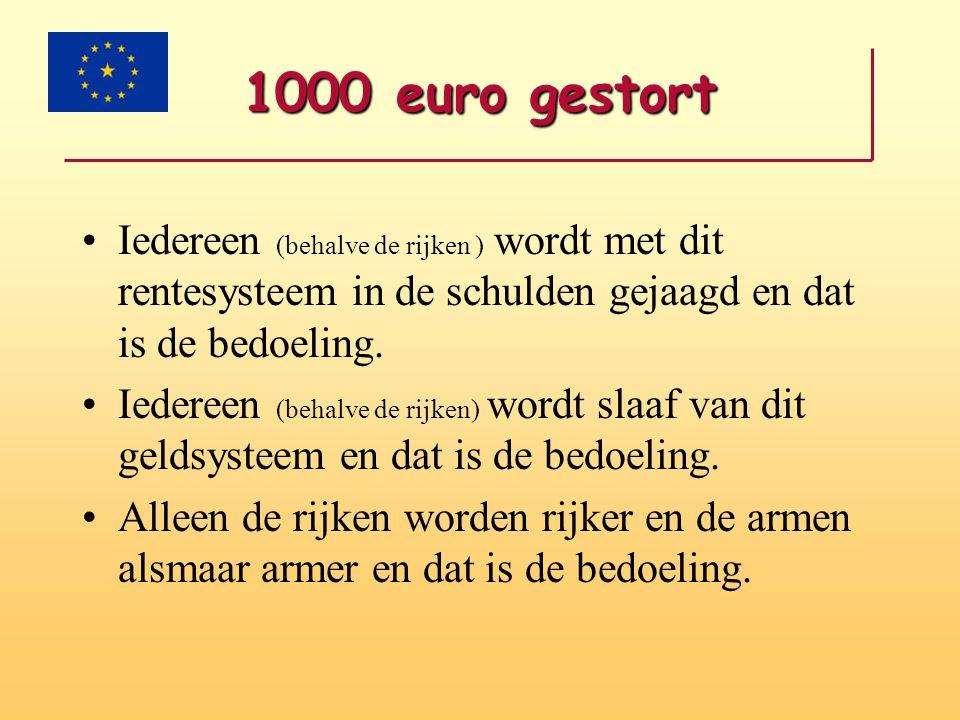 1000 euro gestort •Iedereen (behalve de rijken ) wordt met dit rentesysteem in de schulden gejaagd en dat is de bedoeling. •Iedereen (behalve de rijke