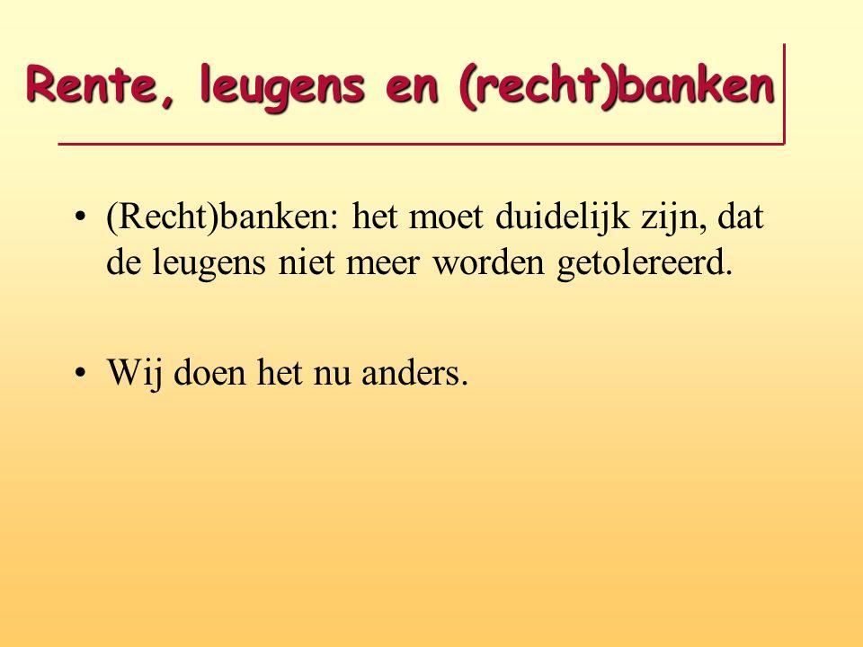 Rente, leugens en (recht)banken •(Recht)banken: het moet duidelijk zijn, dat de leugens niet meer worden getolereerd. •Wij doen het nu anders.