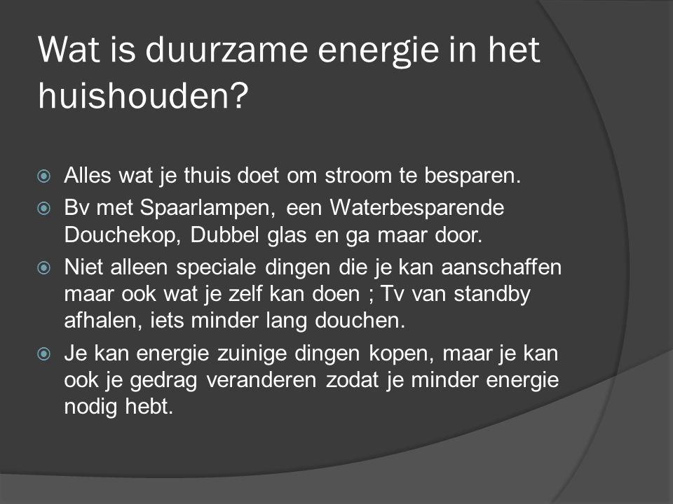 Wat is duurzame energie in het huishouden?  Alles wat je thuis doet om stroom te besparen.  Bv met Spaarlampen, een Waterbesparende Douchekop, Dubbe