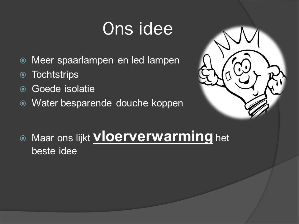 Ons idee  Meer spaarlampen en led lampen  Tochtstrips  Goede isolatie  Water besparende douche koppen  Maar ons lijkt vloerverwarming het beste idee
