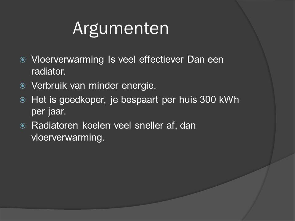 Argumenten  Vloerverwarming Is veel effectiever Dan een radiator.  Verbruik van minder energie.  Het is goedkoper, je bespaart per huis 300 kWh per