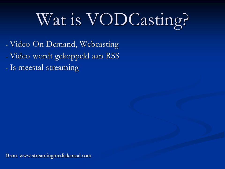 Wat is VODCasting? - Video On Demand, Webcasting - Video wordt gekoppeld aan RSS - Is meestal streaming Bron: www.streamingmediakanaal.com