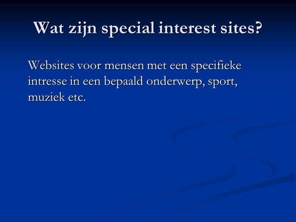 Wat zijn special interest sites? Websites voor mensen met een specifieke intresse in een bepaald onderwerp, sport, muziek etc.