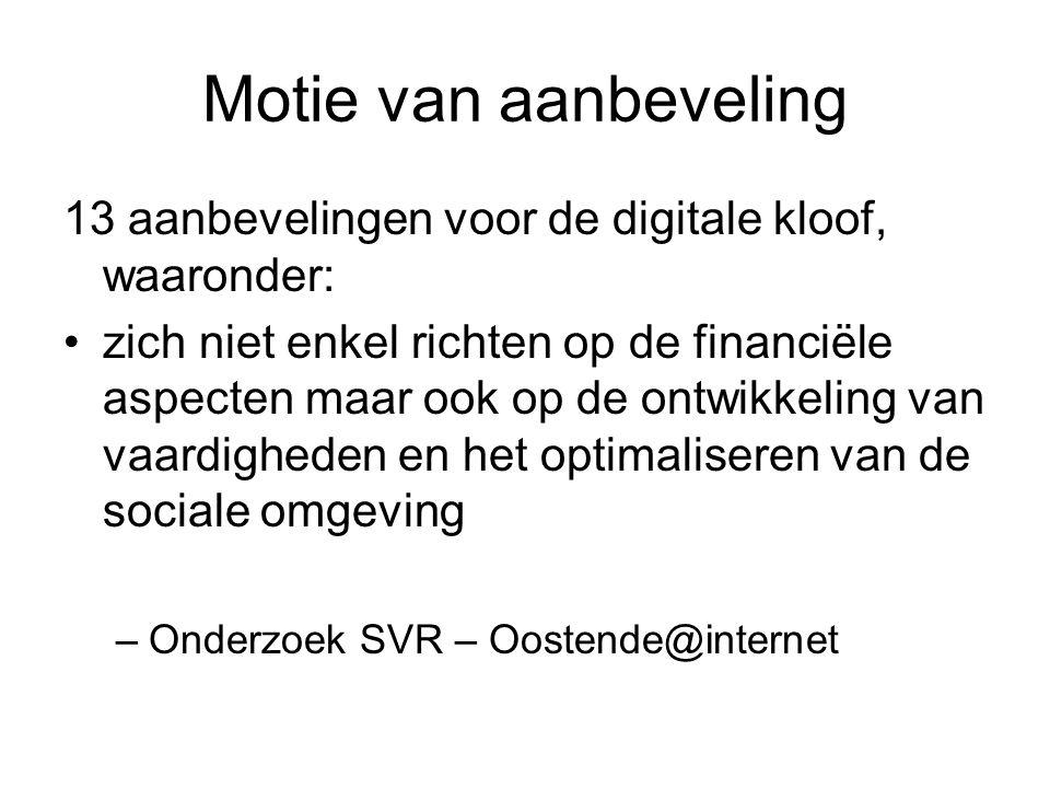 Motie van aanbeveling 13 aanbevelingen voor de digitale kloof, waaronder: •zich niet enkel richten op de financiële aspecten maar ook op de ontwikkeling van vaardigheden en het optimaliseren van de sociale omgeving –Onderzoek SVR – Oostende@internet