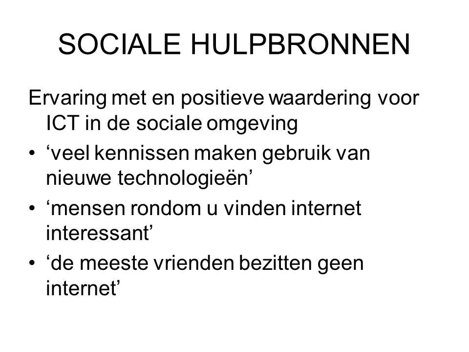 SOCIALE HULPBRONNEN Ervaring met en positieve waardering voor ICT in de sociale omgeving •'veel kennissen maken gebruik van nieuwe technologieën' •'mensen rondom u vinden internet interessant' •'de meeste vrienden bezitten geen internet'
