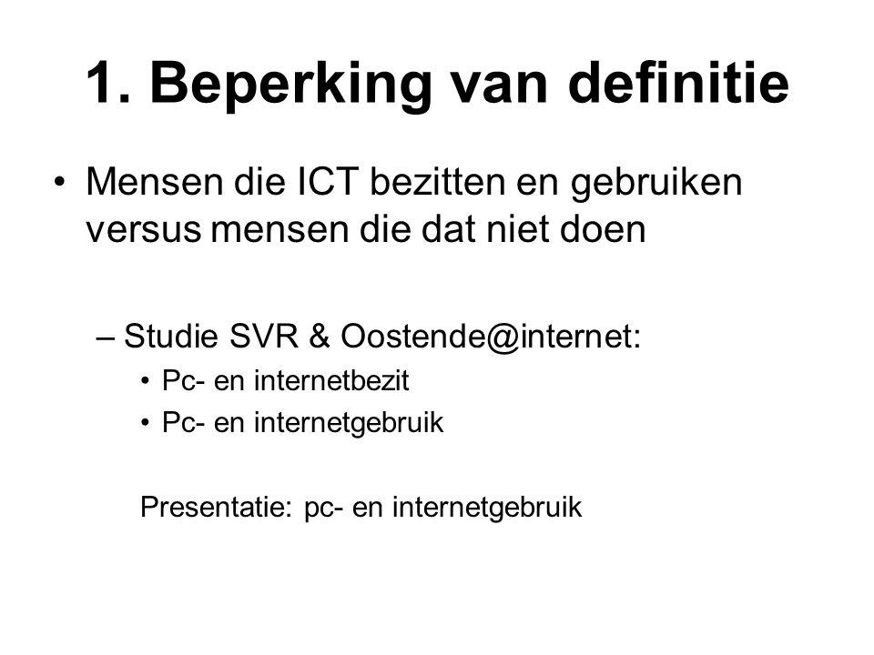 1. Beperking van definitie •Mensen die ICT bezitten en gebruiken versus mensen die dat niet doen –Studie SVR & Oostende@internet: •Pc- en internetbezi