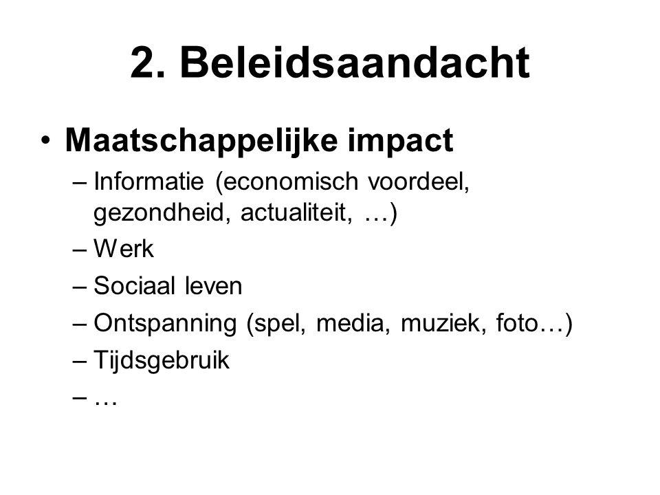 2. Beleidsaandacht •Maatschappelijke impact –Informatie (economisch voordeel, gezondheid, actualiteit, …) –Werk –Sociaal leven –Ontspanning (spel, med