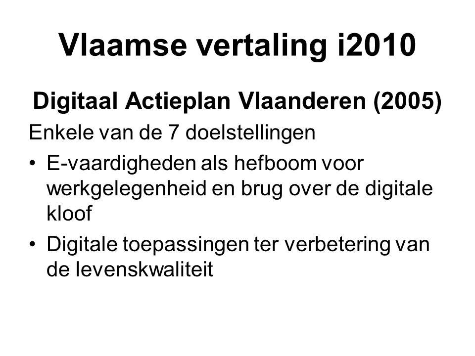 Vlaamse vertaling i2010 Digitaal Actieplan Vlaanderen (2005) Enkele van de 7 doelstellingen •E-vaardigheden als hefboom voor werkgelegenheid en brug over de digitale kloof •Digitale toepassingen ter verbetering van de levenskwaliteit