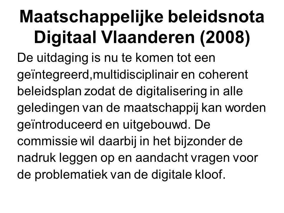 Maatschappelijke beleidsnota Digitaal Vlaanderen (2008) De uitdaging is nu te komen tot een geïntegreerd,multidisciplinair en coherent beleidsplan zodat de digitalisering in alle geledingen van de maatschappij kan worden geïntroduceerd en uitgebouwd.