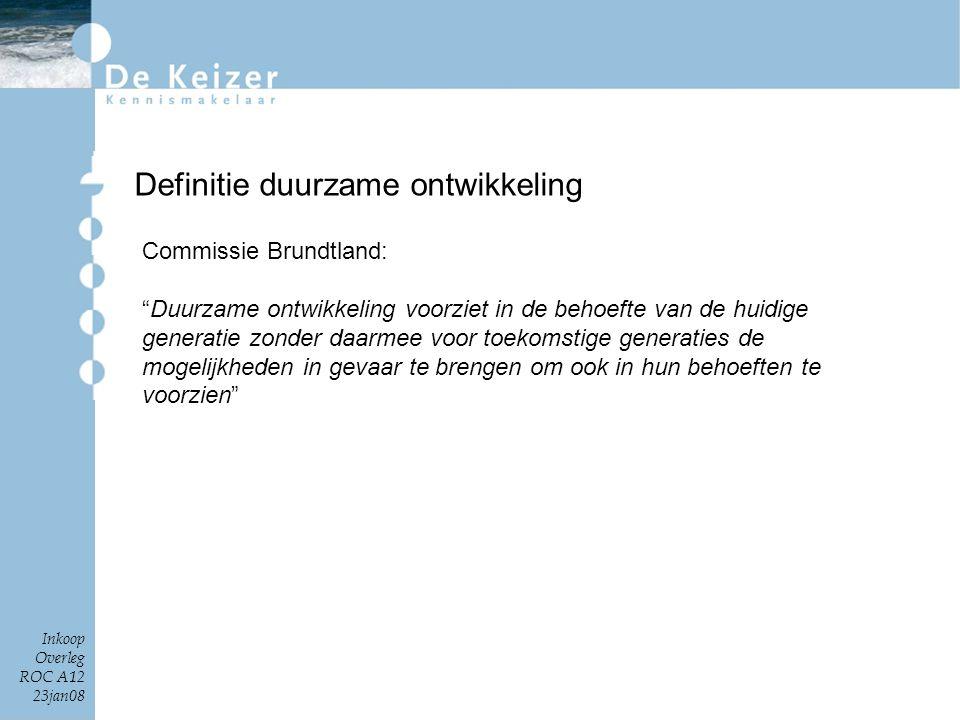 """Inkoop Overleg ROC A12 23jan08 Definitie duurzame ontwikkeling Commissie Brundtland: """"Duurzame ontwikkeling voorziet in de behoefte van de huidige gen"""