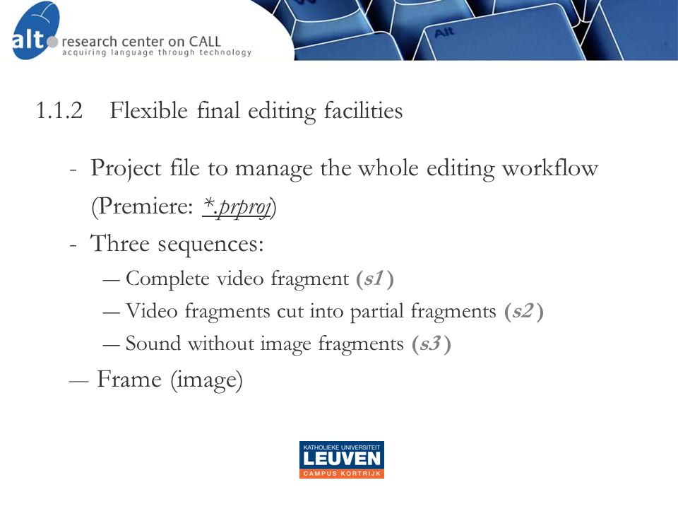 1.1.2 Flexible final editing facilities ­Project file to manage the whole editing workflow (Premiere: *.prproj) ­Three sequences: ― Complete video fragment (s1 ) ― Video fragments cut into partial fragments (s2 ) ― Sound without image fragments (s3 ) ― Frame (image)