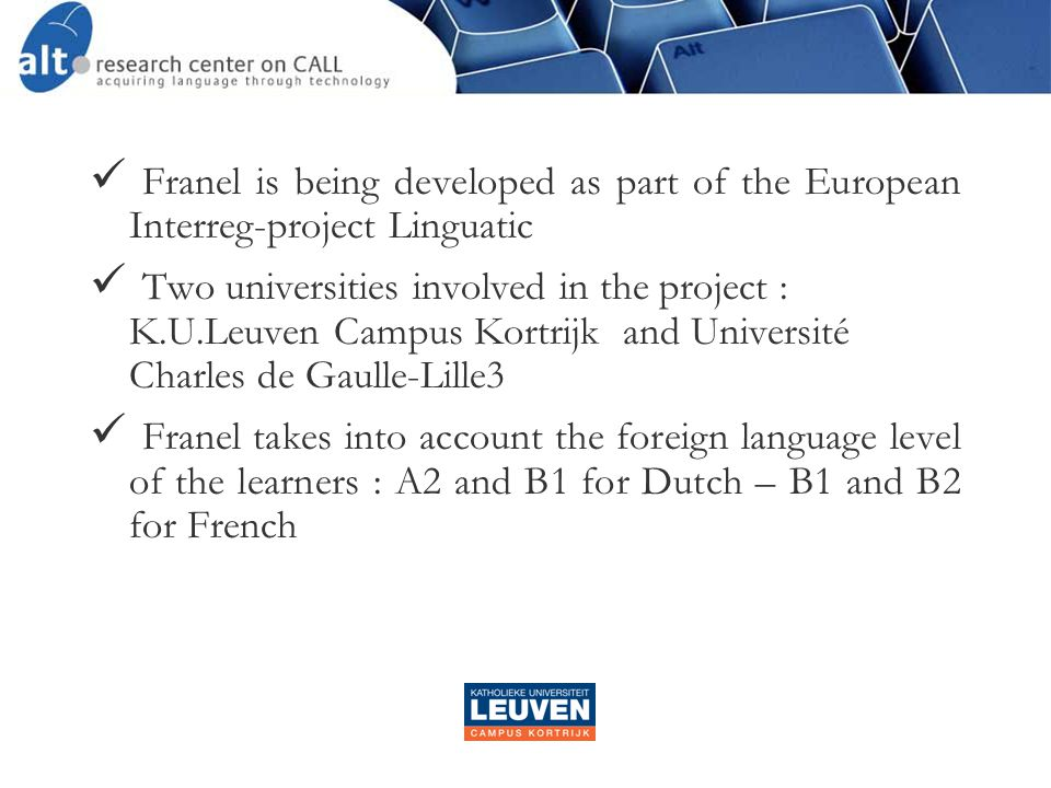 Franel is being developed as part of the European Interreg-project Linguatic  Two universities involved in the project : K.U.Leuven Campus Kortrijk and Université Charles de Gaulle-Lille3  Franel takes into account the foreign language level of the learners : A2 and B1 for Dutch – B1 and B2 for French
