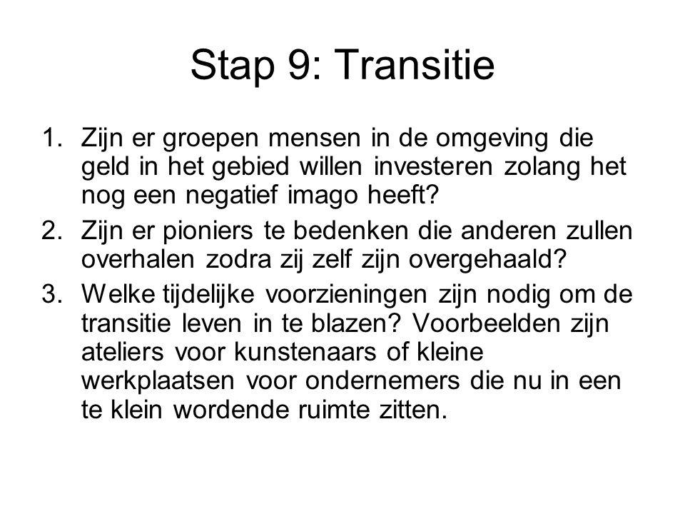 Stap 9: Transitie 1.Zijn er groepen mensen in de omgeving die geld in het gebied willen investeren zolang het nog een negatief imago heeft? 2.Zijn er