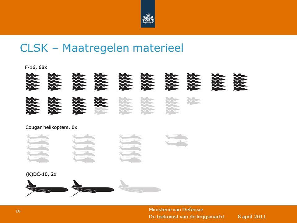 Ministerie van Defensie 16 De toekomst van de krijgsmacht 8 april 2011 CLSK – Maatregelen materieel