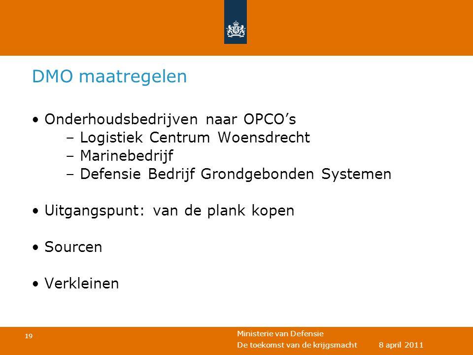 Ministerie van Defensie 19 De toekomst van de krijgsmacht 8 april 2011 DMO maatregelen • Onderhoudsbedrijven naar OPCO's – Logistiek Centrum Woensdrec