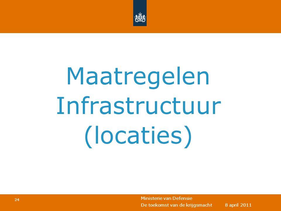 Ministerie van Defensie 24 De toekomst van de krijgsmacht 8 april 2011 Maatregelen Infrastructuur (locaties)