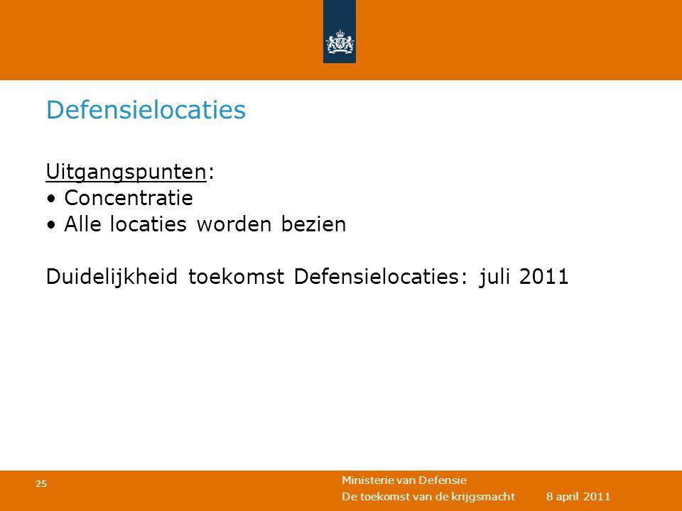 Ministerie van Defensie 25 De toekomst van de krijgsmacht 8 april 2011 Defensielocaties Uitgangspunten: • Concentratie • Alle locaties worden bezien D