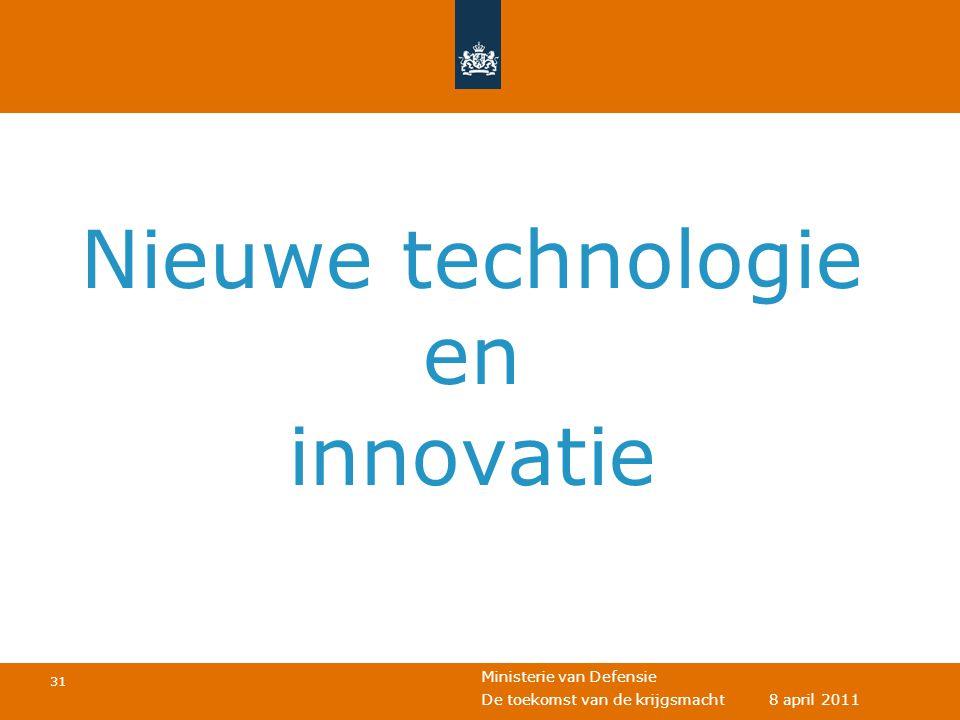 Ministerie van Defensie 31 De toekomst van de krijgsmacht 8 april 2011 Nieuwe technologie en innovatie