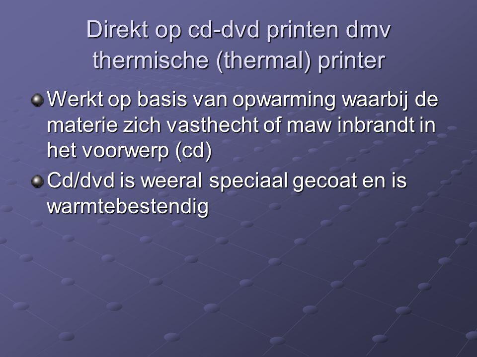 Direkt op cd-dvd printen dmv thermische (thermal) printer Werkt op basis van opwarming waarbij de materie zich vasthecht of maw inbrandt in het voorwe