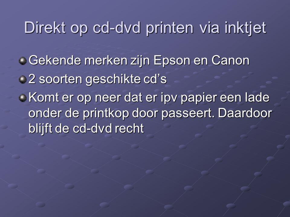 Direkt op cd-dvd printen via inktjet Gekende merken zijn Epson en Canon 2 soorten geschikte cd's Komt er op neer dat er ipv papier een lade onder de p