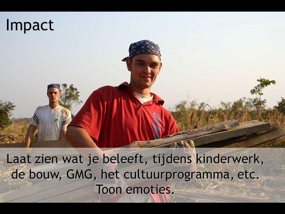 Impact Laat zien wat je beleeft, tijdens kinderwerk, de bouw, GMG, het cultuurprogramma, etc. Toon emoties.