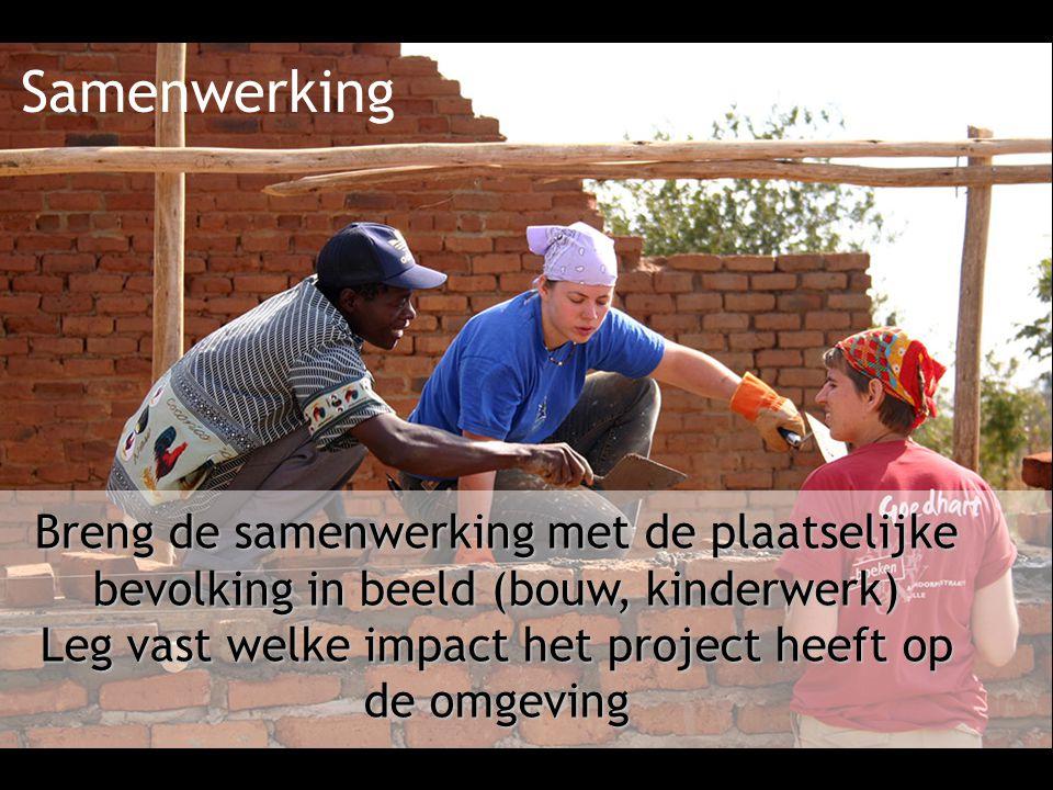 Samenwerking Breng de samenwerking met de plaatselijke bevolking in beeld (bouw, kinderwerk) Leg vast welke impact het project heeft op de omgeving