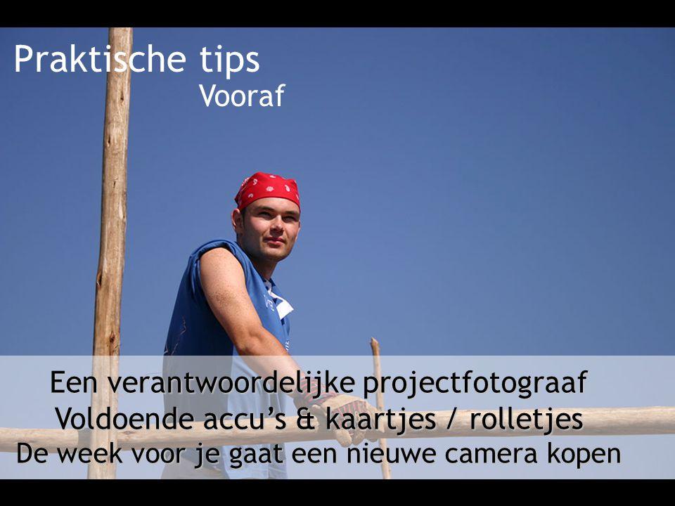 Praktische tips Een verantwoordelijke projectfotograaf Voldoende accu's & kaartjes / rolletjes De week voor je gaat een nieuwe camera kopen Vooraf