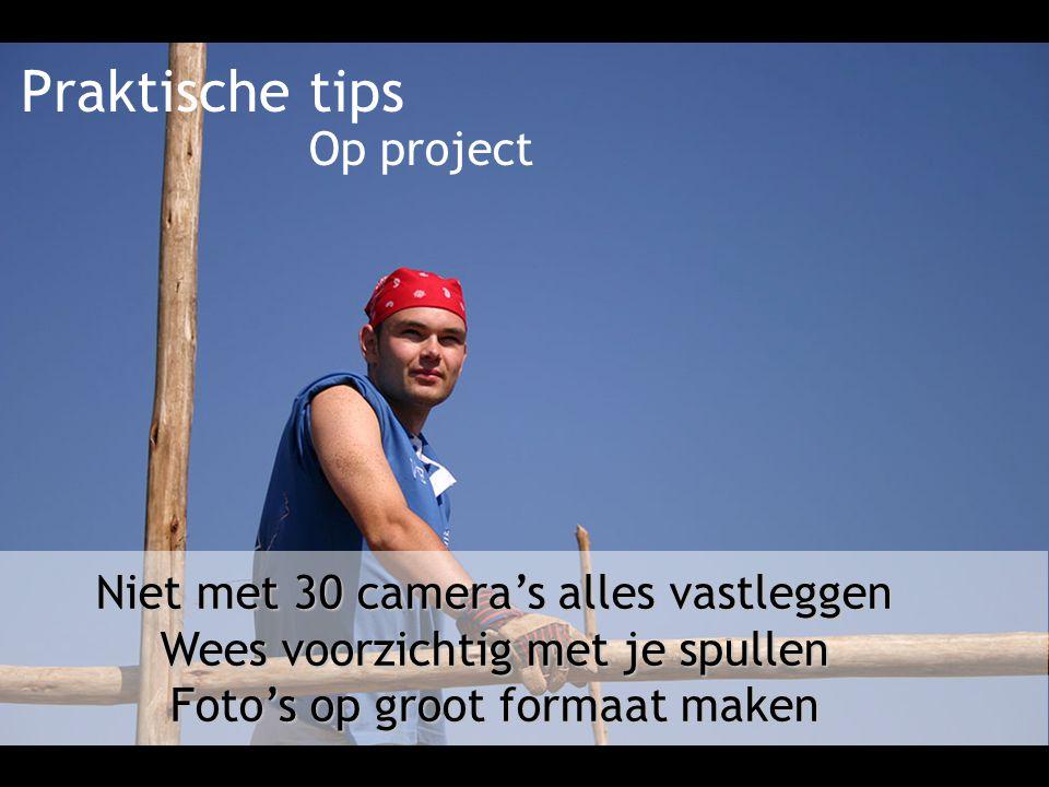 Praktische tips Niet met 30 camera's alles vastleggen Wees voorzichtig met je spullen Foto's op groot formaat maken Op project