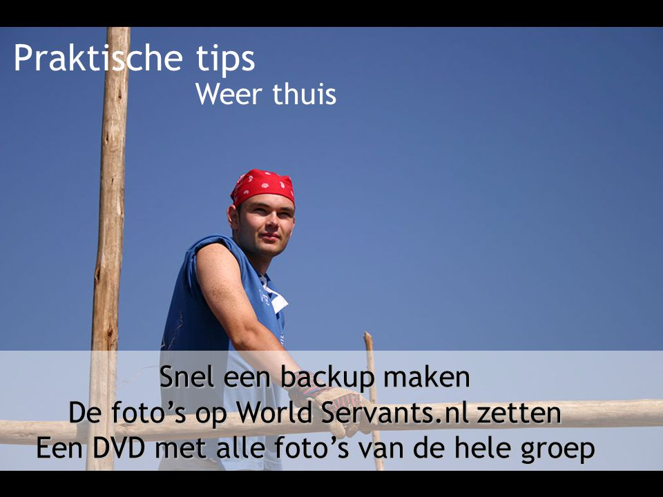 Praktische tips Snel een backup maken De foto's op World Servants.nl zetten Een DVD met alle foto's van de hele groep Weer thuis
