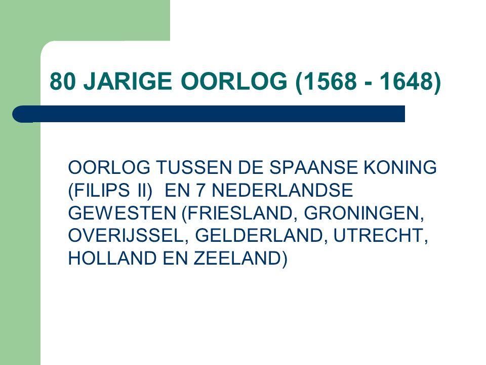 80 JARIGE OORLOG (1568 - 1648) OORLOG TUSSEN DE SPAANSE KONING (FILIPS II) EN 7 NEDERLANDSE GEWESTEN (FRIESLAND, GRONINGEN, OVERIJSSEL, GELDERLAND, UT