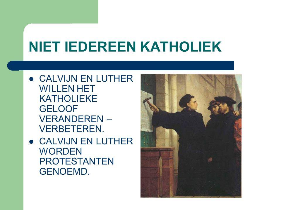 NIET IEDEREEN KATHOLIEK  CALVIJN EN LUTHER WILLEN HET KATHOLIEKE GELOOF VERANDEREN – VERBETEREN.  CALVIJN EN LUTHER WORDEN PROTESTANTEN GENOEMD.