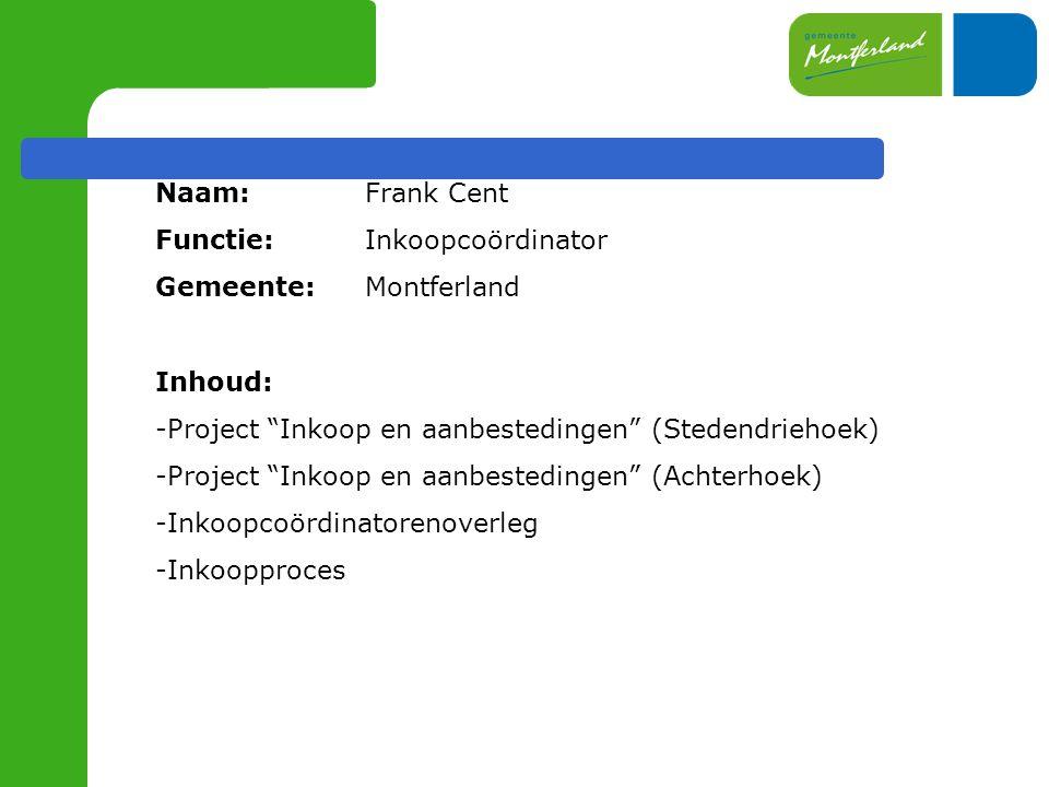 Naam: Frank Cent Functie: Inkoopcoördinator Gemeente: Montferland Inhoud: -Project Inkoop en aanbestedingen (Stedendriehoek) -Project Inkoop en aanbestedingen (Achterhoek) -Inkoopcoördinatorenoverleg -Inkoopproces