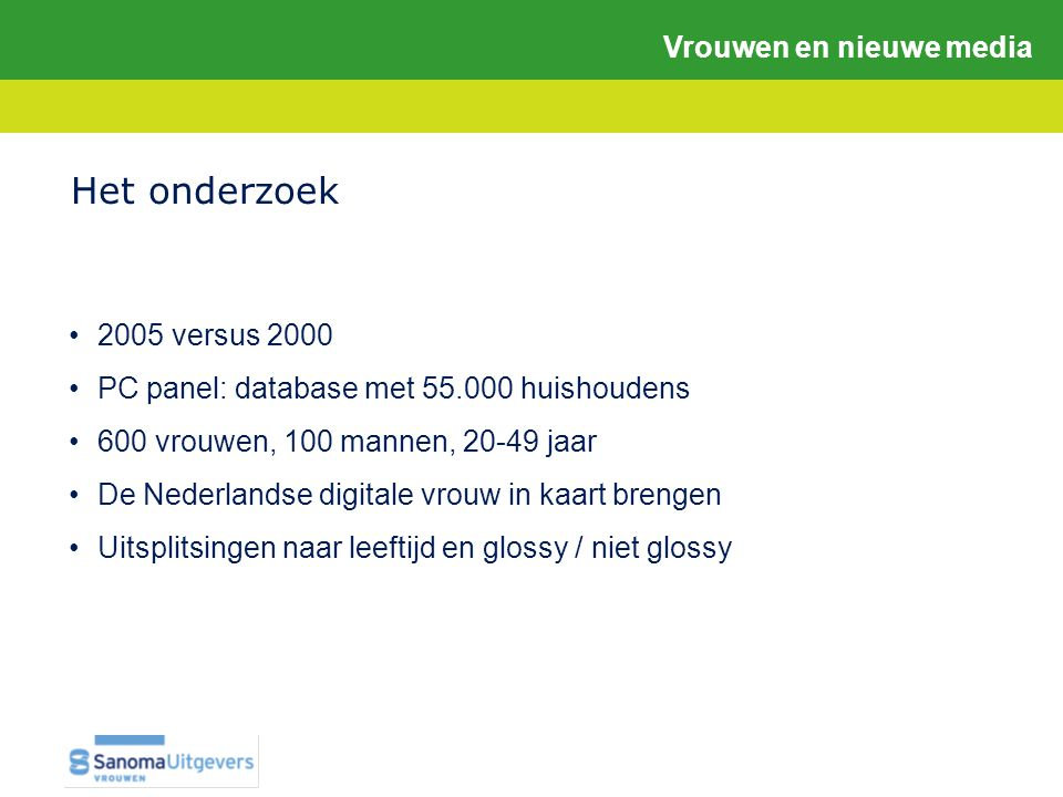 •2005 versus 2000 •PC panel: database met 55.000 huishoudens •600 vrouwen, 100 mannen, 20-49 jaar •De Nederlandse digitale vrouw in kaart brengen •Uitsplitsingen naar leeftijd en glossy / niet glossy Het onderzoek Vrouwen en nieuwe media