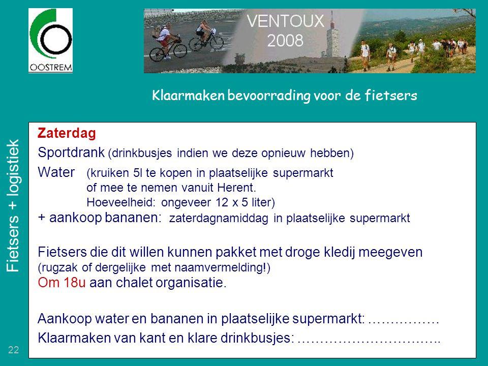22 Klaarmaken bevoorrading voor de fietsers Zaterdag Sportdrank (drinkbusjes indien we deze opnieuw hebben) Water (kruiken 5l te kopen in plaatselijke supermarkt of mee te nemen vanuit Herent.