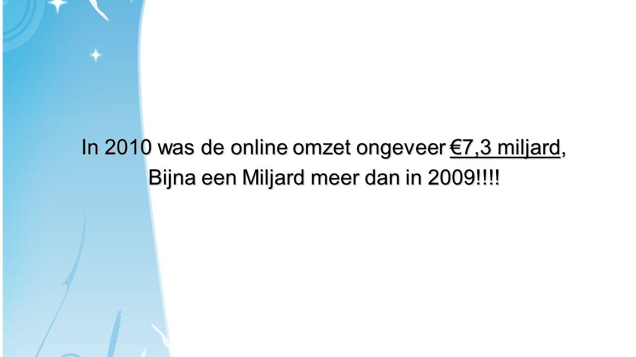 In 2010 was de online omzet ongeveer €7,3 miljard, Bijna een Miljard meer dan in 2009!!!!