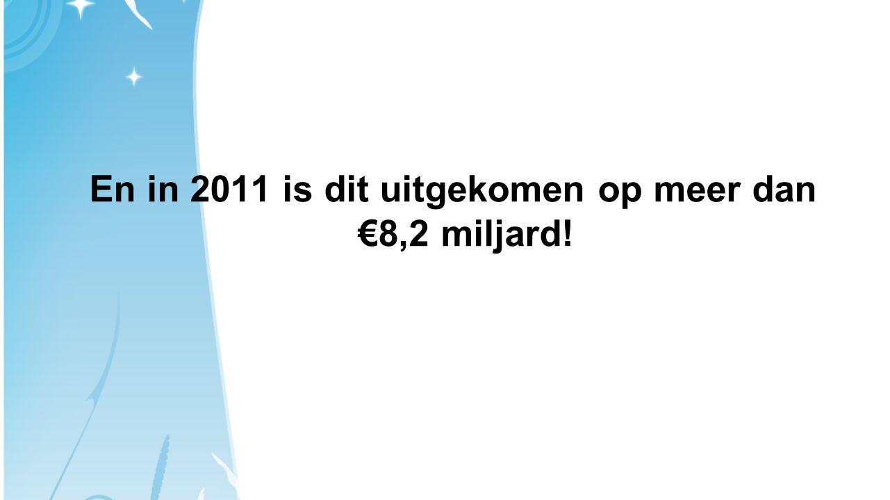 En in 2011 is dit uitgekomen op meer dan €8,2 miljard!