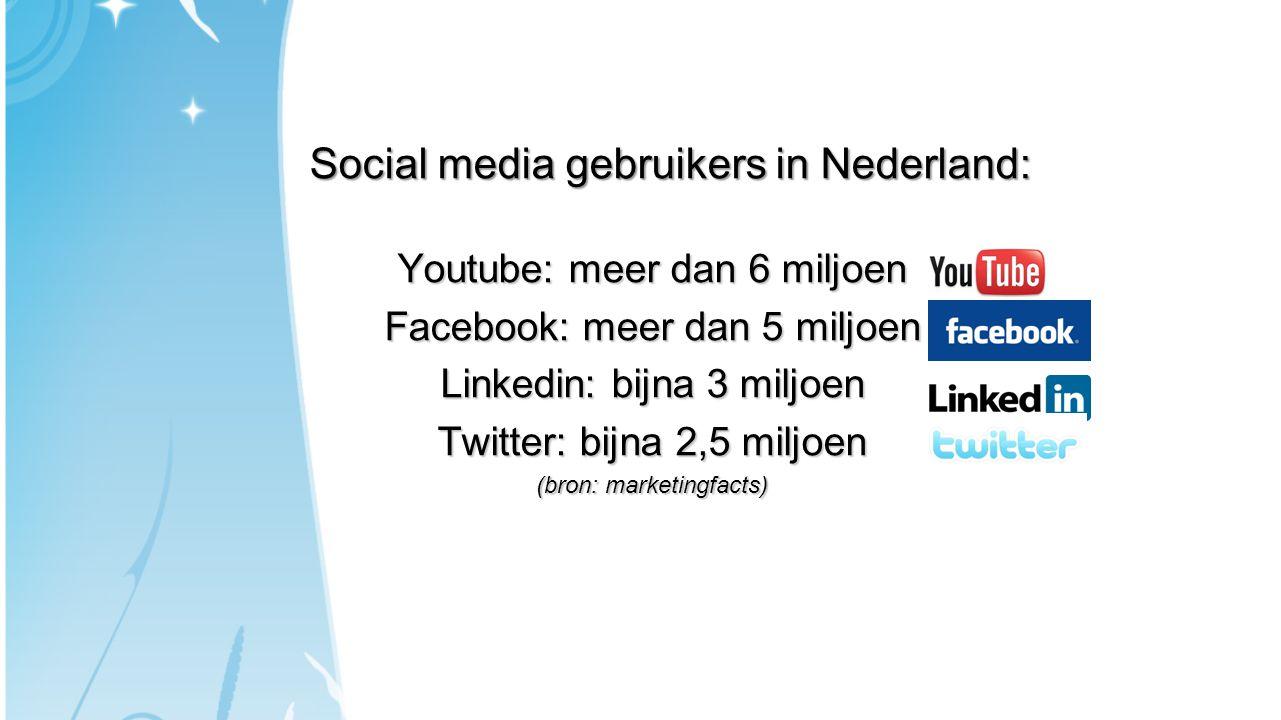 Social media gebruikers in Nederland: Youtube: meer dan 6 miljoen Facebook: meer dan 5 miljoen Linkedin: bijna 3 miljoen Twitter: bijna 2,5 miljoen (b
