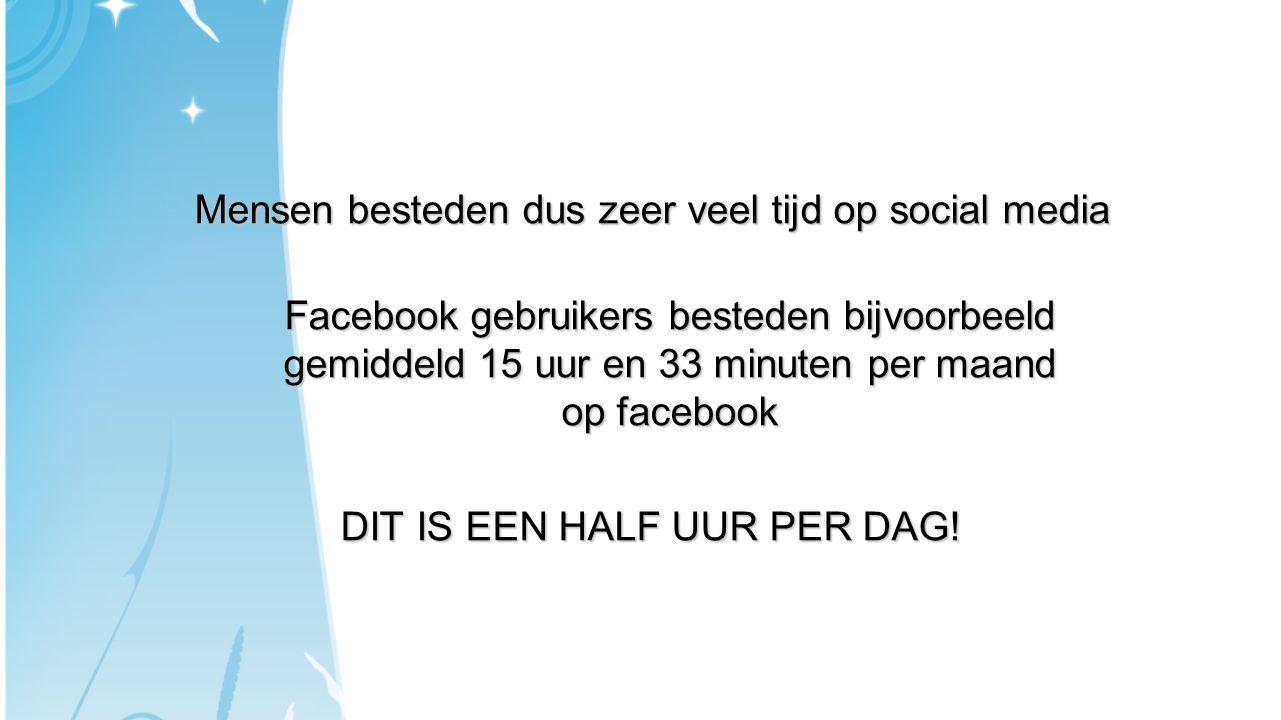 Mensen besteden dus zeer veel tijd op social media Facebook gebruikers besteden bijvoorbeeld gemiddeld 15 uur en 33 minuten per maand op facebook DIT