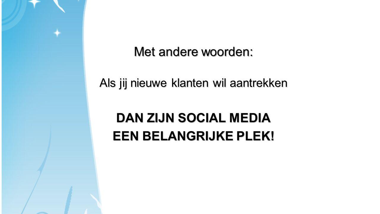 Met andere woorden: Als jij nieuwe klanten wil aantrekken DAN ZIJN SOCIAL MEDIA EEN BELANGRIJKE PLEK!