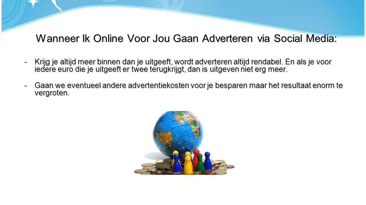 Wanneer Ik Online Voor Jou Gaan Adverteren via Social Media: -Krijg je altijd meer binnen dan je uitgeeft, wordt adverteren altijd rendabel. En als je