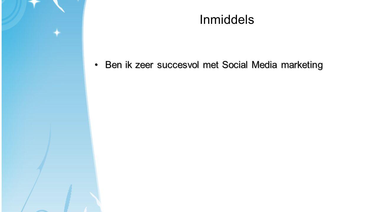 Inmiddels •Ben ik zeer succesvol met Social Media marketing