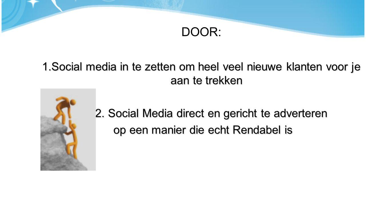 DOOR: 1.Social media in te zetten om heel veel nieuwe klanten voor je aan te trekken 2.Vi2. Social Media direct en gericht te adverteren op een manier