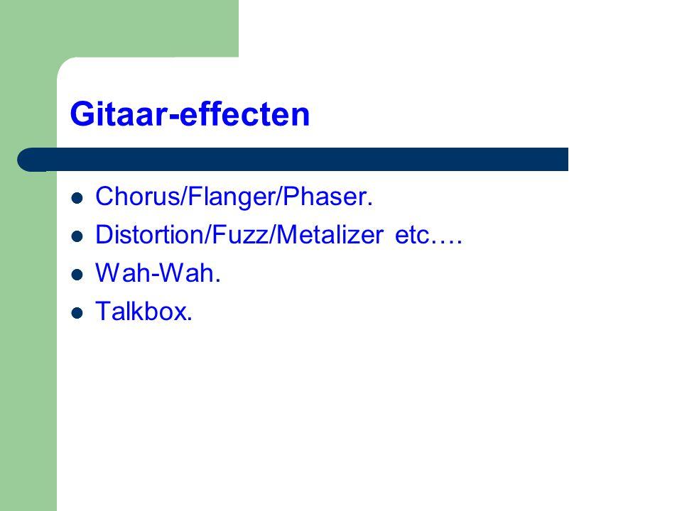 Gitaar-effecten  Chorus/Flanger/Phaser.  Distortion/Fuzz/Metalizer etc….  Wah-Wah.  Talkbox.